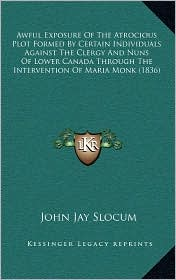 Awful Exposure Of The Atrocious Plot Formed By Certain Individuals Against The Clergy And Nuns Of Lower Canada Through The Intervention Of Maria Monk (1836) - John Jay Slocum