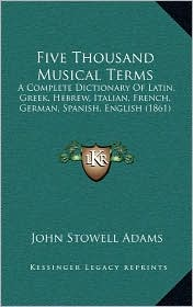Five Thousand Musical Terms: A Complete Dictionary Of Latin, Greek, Hebrew, Italian, French, German, Spanish, English (1861) - John Stowell Adams