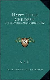 Happy Little Children: Their Sayings And Doings (1882) - A. S. A. S. L.