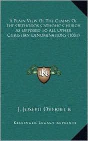 A Plain View Of The Claims Of The Orthodox Catholic Church As Opposed To All Other Christian Denominations (1881) - J. Joseph Overbeck