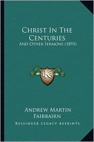 Christ In The Centuries: And Other Sermons (1893) - Andrew Martin Fairbairn