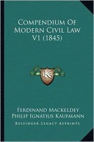 Compendium Of Modern Civil Law V1 (1845) - Ferdinand Mackeldey, Philip Ignatius Kaufmann (Editor)