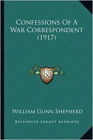 Confessions Of A War Correspondent (1917) - William Gunn Shepherd