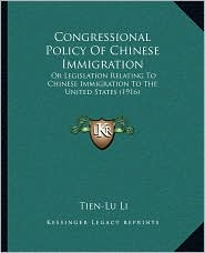 Congressional Policy Of Chinese Immigration: Or Legislation Relating To Chinese Immigration To The United States (1916) - Tien-Lu Li