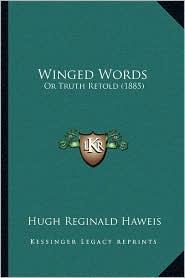 Winged Words: Or Truth Retold (1885) - Hugh Reginald Haweis