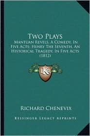 Two Plays: Mantuan Revels, A Comedy, In Five Acts; Henry The Seventh, An Historical Tragedy, In Five Acts (1812) - Richard Chenevix