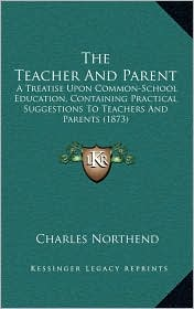 The Teacher And Parent: A Treatise Upon Common-School Education, Containing Practical Suggestions To Teachers And Parents (1873) - Charles Northend