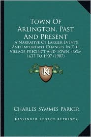 Town Of Arlington, Past And Present: A Narrative Of Larger Events And Important Changes In The Village Precinct And Town From 1637 To 1907 (1907) - Charles Symmes Parker