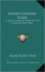 Under Guiding Stars: A Massachusetts Story Of The Century End (1905) - Agnes Blake Poor