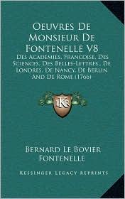 Oeuvres De Monsieur De Fontenelle V8: Des Academies, Francoise, Des Sciences, Des Belles-Lettres, De Londres, De Nancy, De Berlin And De Rome (1766) - Bernard Le Bovier Fontenelle