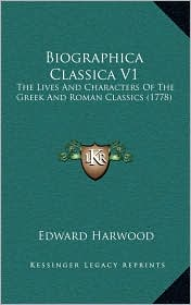 Biographica Classica V1: The Lives And Characters Of The Greek And Roman Classics (1778) - Edward Harwood