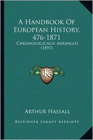 A Handbook Of European History, 476-1871: Chronologically Arranged (1897) - Arthur Hassall
