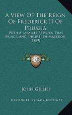 A View of the Reign of Frederick II of Prussia - John Gillies