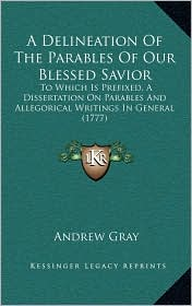 A Delineation Of The Parables Of Our Blessed Savior: To Which Is Prefixed, A Dissertation On Parables And Allegorical Writings In General (1777) - Andrew Gray