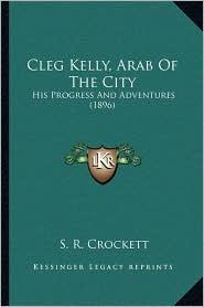 Cleg Kelly, Arab Of The City: His Progress And Adventures (1896) - S. R. Crockett