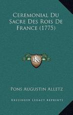 Ceremonial Du Sacre Des Rois de France (1775) - Pons Augustin Alletz