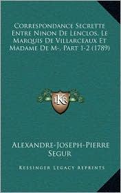 Correspondance Secrette Entre Ninon De Lenclos, Le Marquis De Villarceaux Et Madame De M, Part 1-2 (1789)