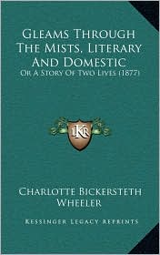 Gleams Through The Mists, Literary And Domestic: Or A Story Of Two Lives (1877) - Charlotte Bickersteth Wheeler