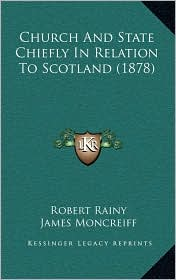 Church And State Chiefly In Relation To Scotland (1878) - Robert Rainy, A. Taylor Innes, James Moncreiff