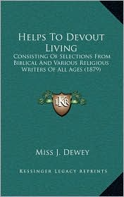 Helps To Devout Living: Consisting Of Selections From Biblical And Various Religious Writers Of All Ages (1879) - Miss J. Dewey (Editor)