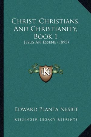 Christ, Christians, And Christianity, Book 1: Jesus An Essene (1895)