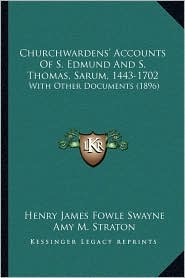 Churchwardens' Accounts Of S. Edmund And S. Thomas, Sarum, 1443-1702: With Other Documents (1896) - Henry James Fowle Swayne, Foreword by John Sarum, Amy M. Straton (Introduction)
