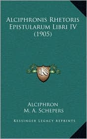 Alciphronis Rhetoris Epistularum Libri IV (1905) - Alciphron, M.A. Schepers (Editor)