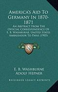 America's Aid to Germany in 1870-1871: An Abstract from the Official Correspondence of E. B. Washburne, United States Ambassador to Paris (1905)