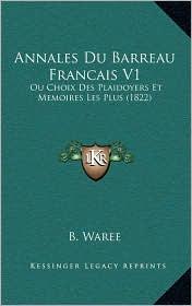 Annales Du Barreau Francais V1: Ou Choix Des Plaidoyers Et Memoires Les Plus (1822) - B. B. Waree