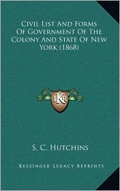 Civil List And Forms Of Government Of The Colony And State Of New York (1868) - S. C. Hutchins