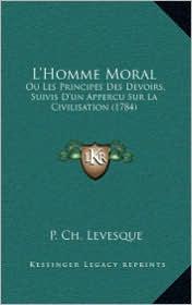 L'Homme Moral: Ou Les Principes Des Devoirs, Suivis D'Un Appercu Sur La Civilisation (1784) - P. Ch Levesque