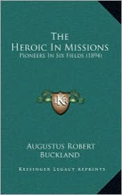 The Heroic in Missions: Pioneers in Six Fields (1894) - Augustus Robert Buckland