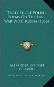 Three Short Polish Poems on the Last War with Russia (1856) - Alexander Rypinski, D. Daniel (Translator)