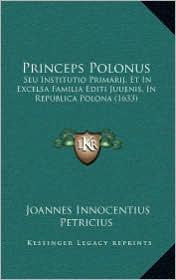 Princeps Polonus: Seu Institutio Primarij, Et in Excelsa Familia Editi Juuenis, in Republica Polona (1633)