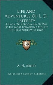 Life And Adventures Of L.D. Lafferty: Being A True Biography Of One Of The Most Remarkable Men Of The Great Southwest (1875) - A. H. Abney