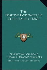 The Positive Evidences Of Christianity (1880) - Beverly Waugh Bond, Thomas Osmond Summers (Editor)