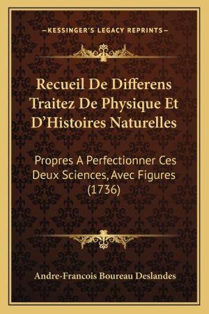 Recueil De Differens Traitez De Physique Et D Histoires Naturelles: Propres A Perfectionner Ces Deux Sciences, Avec Figures (1736) - Andre-Francois Boureau Deslandes