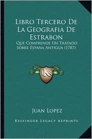 Libro Tercero De La Geografia De Estrabon: Que Comprende Un Tratado Sobre Espana Antigua (1787) - Juan Lopez