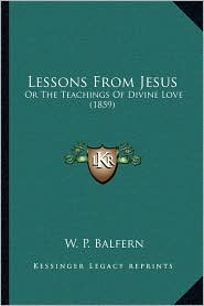Lessons From Jesus: Or The Teachings Of Divine Love (1859) - W. P. Balfern