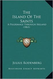 The Island Of The Saints: A Pilgrimage Through Ireland (1861) - Julius Rodenberg