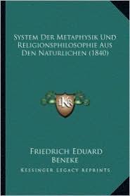 System Der Metaphysik Und Religionsphilosophie Aus Den Natursystem Der Metaphysik Und Religionsphilosophie Aus Den Naturlichen (1840) Lichen (1840) - Friedrich Eduard Beneke