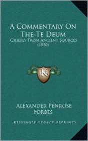 A Commentary on the Te Deum: Chiefly from Ancient Sources (1850) - Alexander Penrose Forbes