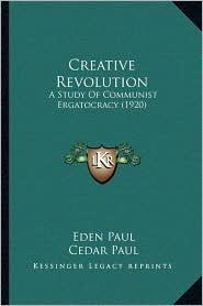 Creative Revolution: A Study Of Communist Ergatocracy (1920) - Eden Paul, Cedar Paul