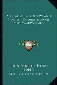 A Treatise On The Law And Practice Of Arbitrations And Awards (1907) - John Philpott Henry Soper