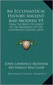 An Ecclesiastical History Ancient and Modern V5: From the Birth of Christ, to the Beginning of the Eighteenth Century (1819) - John Lawrence Mosheim, Archibald MacLaine (Translator)