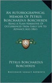 An Autobiographical Memoir of Petrus Borchardus Borcherds: Being a Plain Narrative of Occurrences from Early Life to Advance Age (1861) - Petrus Borchardus Borcherds