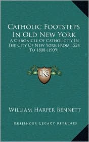 Catholic Footsteps In Old New York: A Chronicle Of Catholicity In The City Of New York From 1524 To 1808 (1909) - William Harper Bennett