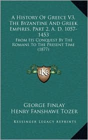 A History Of Greece V3, The Byzantine And Greek Empires, Part 2, A.D. 1057-1453: From Its Conquest By The Romans To The Present Time (1877) - George Finlay, Henry Fanshawe Tozer (Editor)