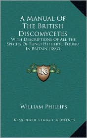 A Manual Of The British Discomycetes: With Descriptions Of All The Species Of Fungi Hitherto Found In Britain (1887) - William Phillips