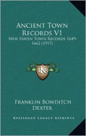 Ancient Town Records V1: New Haven Town Records 1649-1662 (1917) - Franklin Bowditch Dexter (Editor)